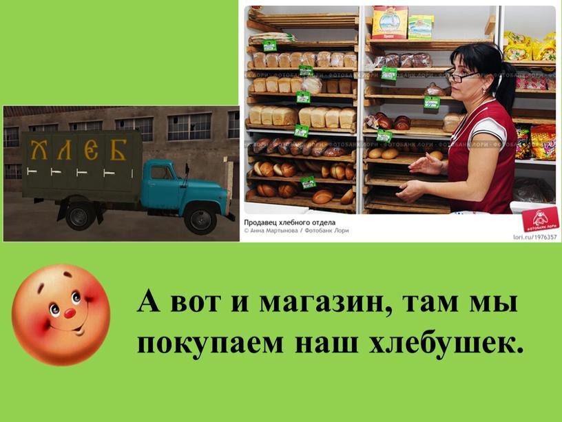 А вот и магазин, там мы покупаем наш хлебушек