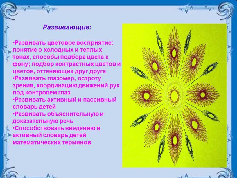 Развивающие: Развивать цветовое восприятие: понятие о холодных и теплых тонах, способы подбора цвета к фону; подбор контрастных цветов и цветов, оттеняющих друг друга