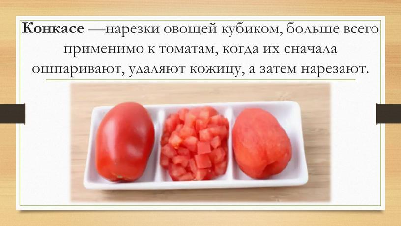 Конкасе —нарезки овощей кубиком, больше всего применимо к томатам, когда их сначала ошпаривают, удаляют кожицу, а затем нарезают