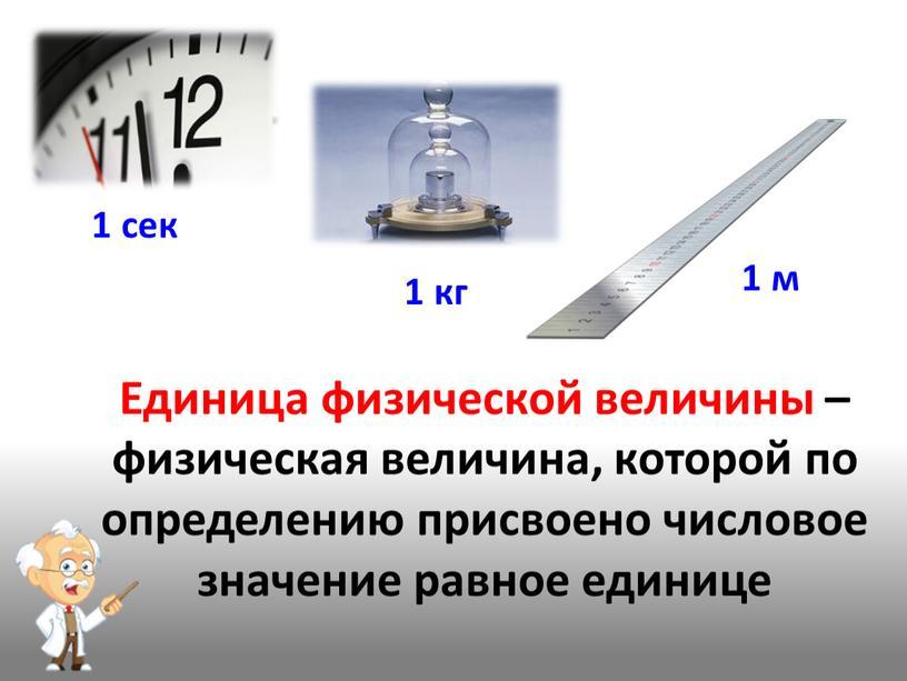 Единица физической величины –физическая величина, которой по определению присвоено числовое значение равное единице 1 сек 1 кг 1 м