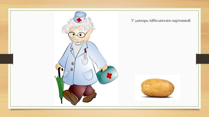 У доктора Айболита нос картошкой