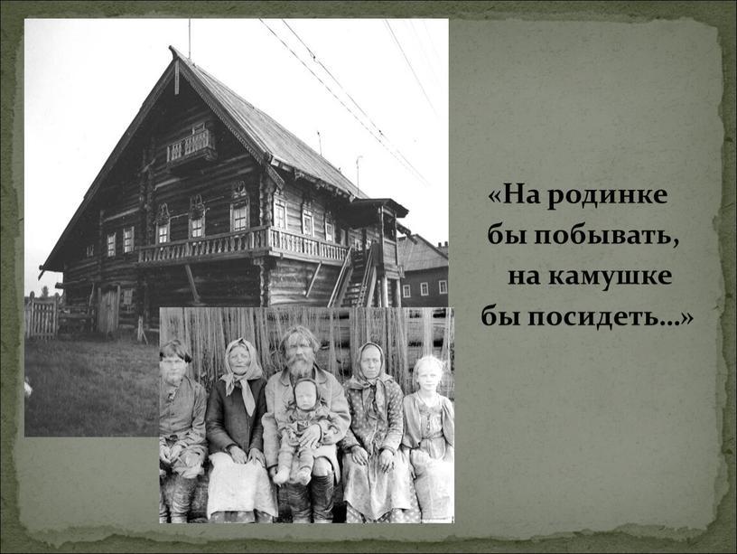 На родинке бы побывать, на камушке бы посидеть…»
