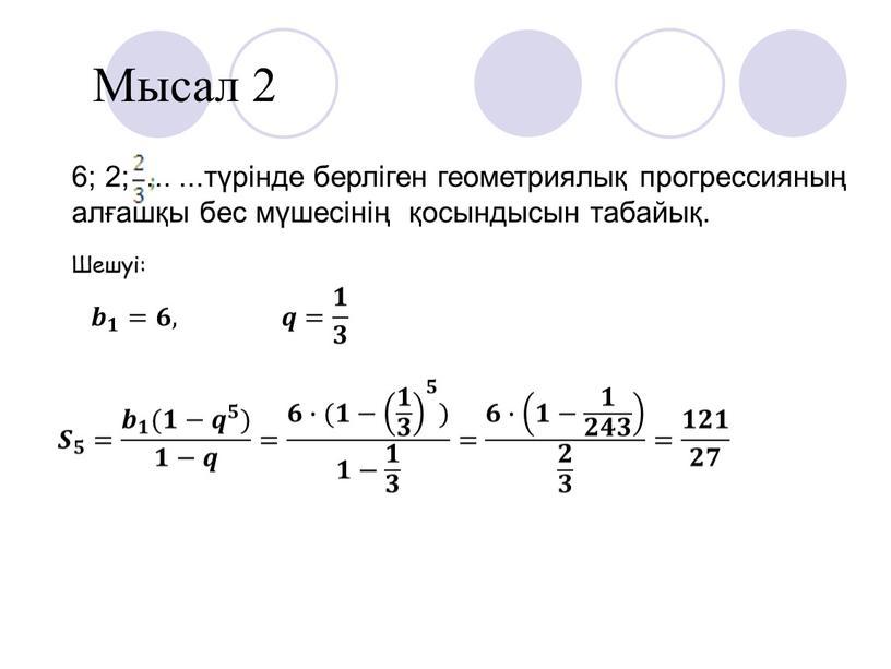 Мысал 2 6; 2; ... ...түрінде берліген геометриялық прогрессияның алғашқы бес мүшесінің қосындысын табайық