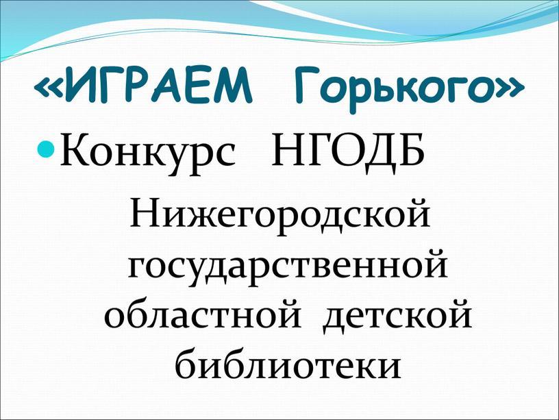 ИГРАЕМ Горького» Конкурс НГОДБ