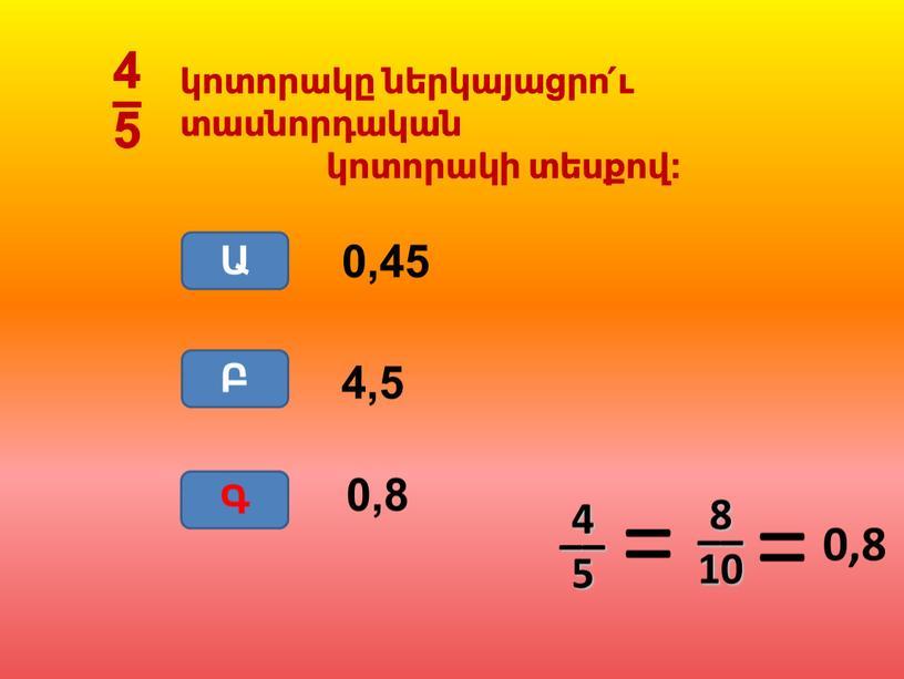 0,8 4,5 0,45 Ա Բ Գ Գ 4 –– 5 0,8 8 –– 10 կոտորակը ներկայացրո՛ւ տասնորդական կոտորակի տեսքով: 4 – 5
