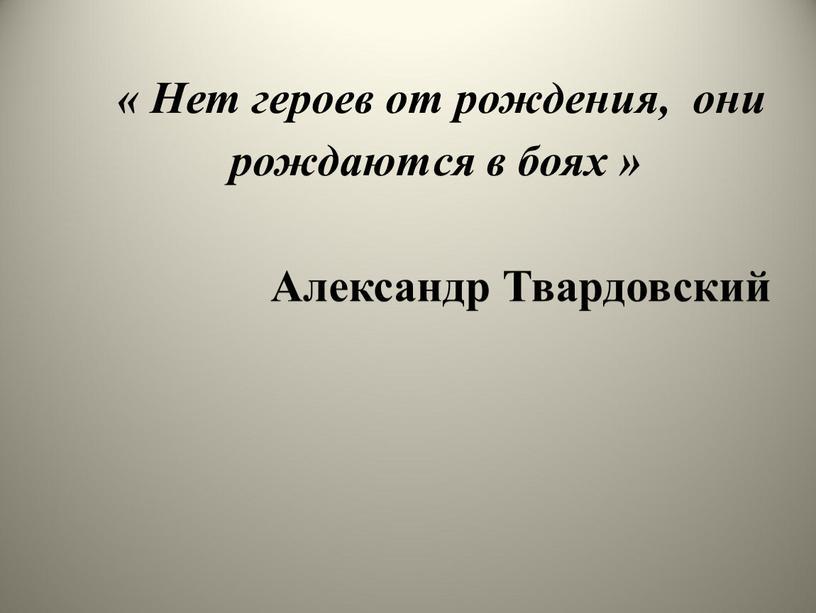 Нет героев от рождения, они рождаются в боях »