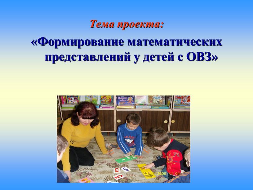 Тема проекта: «Формирование математических представлений у детей с