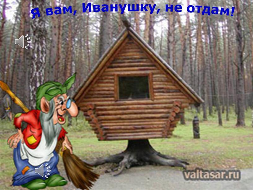 Я вам, Иванушку, не отдам!