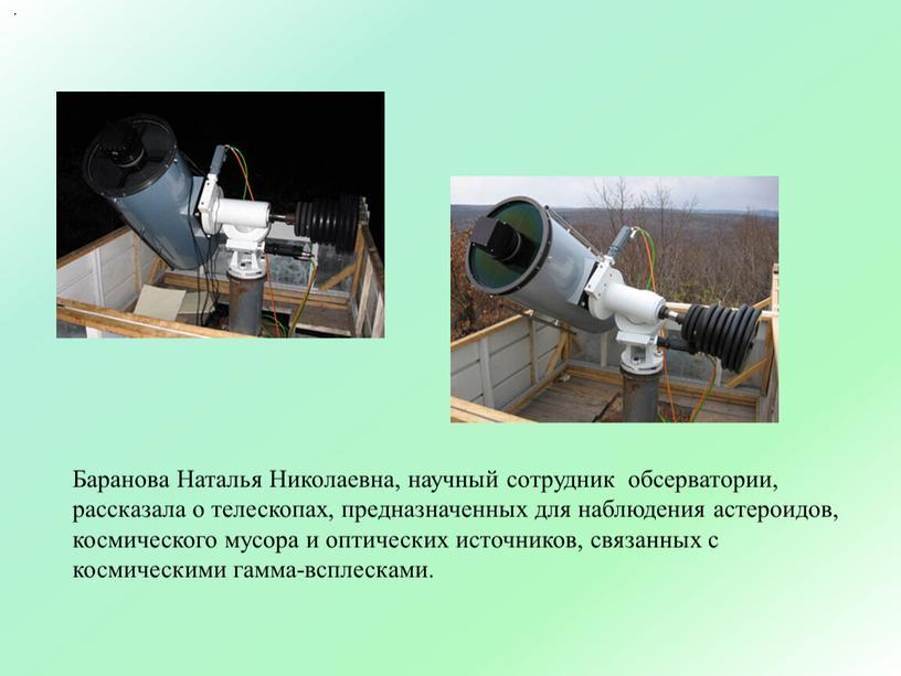 Баранова Наталья Николаевна, научный сотрудник обсерватории, рассказала о телескопах, предназначенных для наблюдения астероидов, космического мусора и оптических источников, связанных с космическими гамма-всплесками