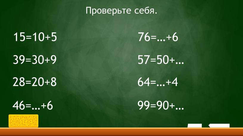 15=10+5 39=30+9 28=20+8 46=…+6 76=…+6 57=50+… 64=…+4 99=90+… Проверьте себя.