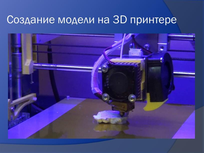 Создание модели на 3D принтере