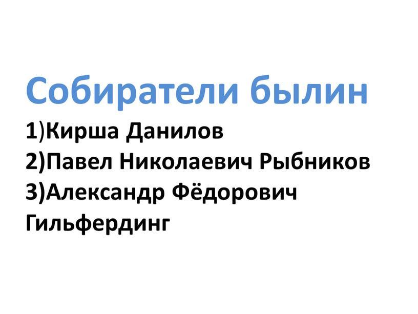 Собиратели былин 1 ) Кирша Данилов 2)Павел