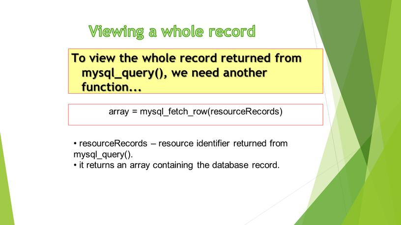 Viewing a whole record To view the whole record returned from mysql_query(), we need another function