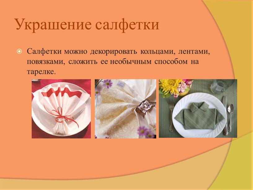 Украшение салфетки Салфетки можно декорировать кольцами, лентами, повязками, сложить ее необычным способом на тарелке