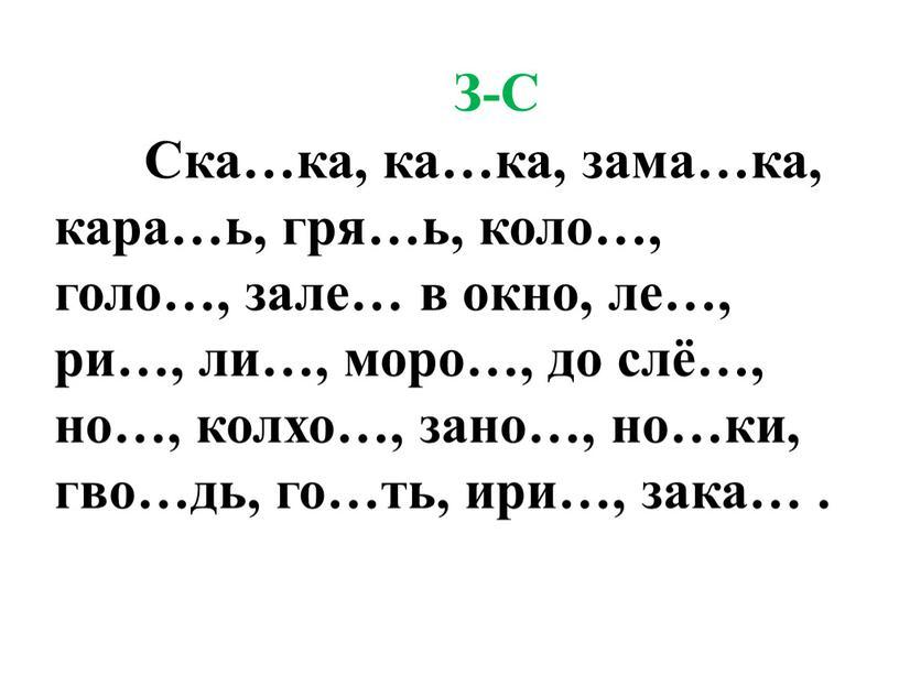 З-С Ска…ка, ка…ка, зама…ка, кара…ь, гря…ь, коло…, голо…, зале… в окно, ле…, ри…, ли…, моро…, до слё…, но…, колхо…, зано…, но…ки, гво…дь, го…ть, ири…, зака…