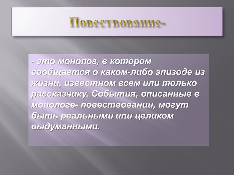 Повествование- - это монолог, в котором сообщается о каком-либо эпизоде из жизни, известном всем или только рассказчику