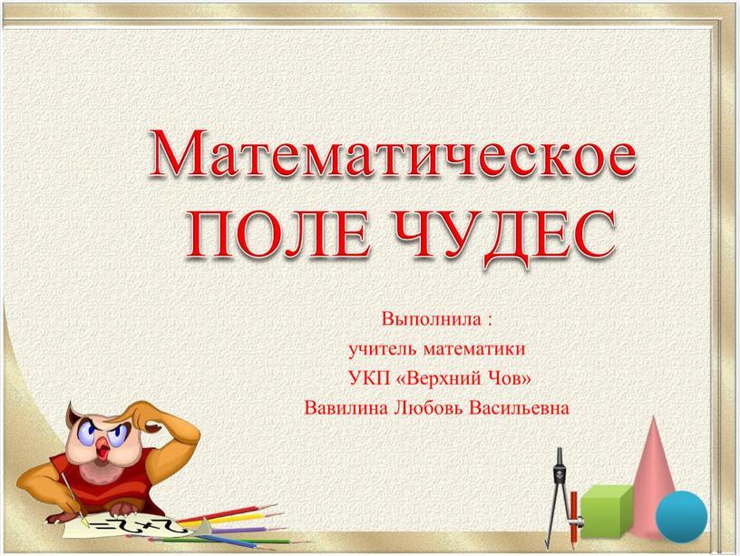 Математическое ПОЛЕ ЧУДЕС Выполнила : учитель математики