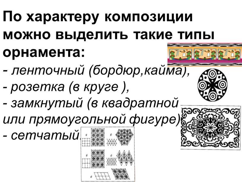 По характеру композиции можно выделить такие типы орнамента: - ленточный (бордюр,кайма), - розетка (в круге ), - замкнутый (в квадратной или прямоугольной фигуре), - сетчатый