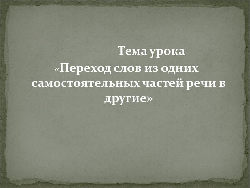 Тема урока « Переход слов из одних самостоятельных частей речи в другие»