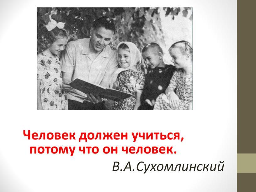 Человек должен учиться, потому что он человек