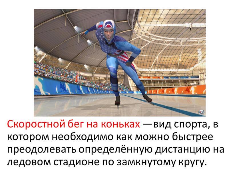 Скоростной бег на коньках —вид спорта, в котором необходимо как можно быстрее преодолевать определённую дистанцию на ледовом стадионе по замкнутому кругу