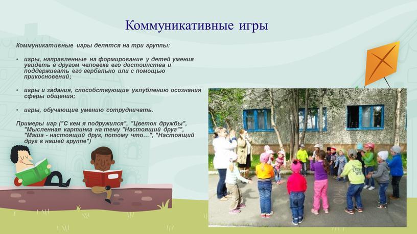 Коммуникативные игры Коммуникативные игры делятся на три группы: игры, направленные на формирование у детей умения увидеть в другом человеке его достоинства и поддерживать его вербально…