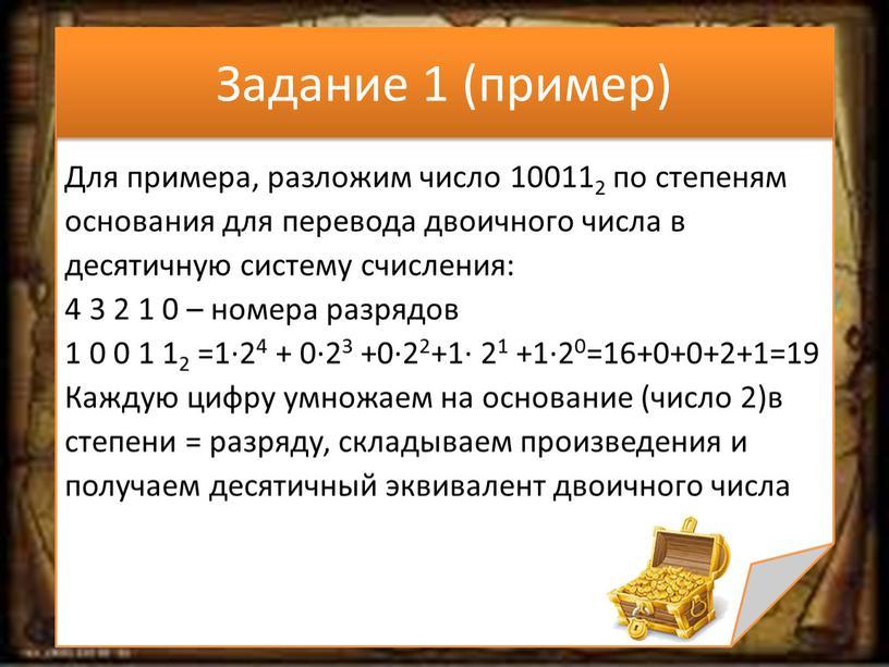 Задание 1 (пример) Для примера, разложим число 100112 по степеням основания для перевода двоичного числа в десятичную систему счисления: 4 3 2 1 0 –…