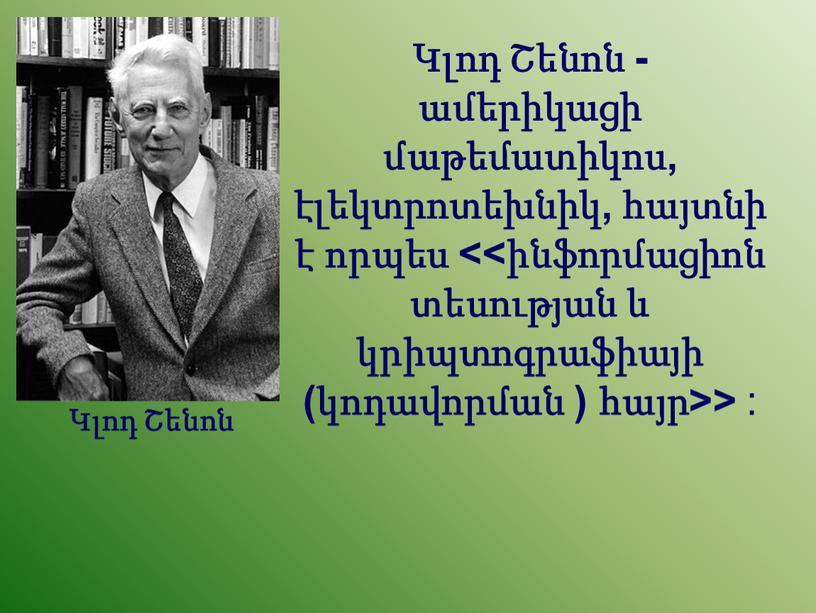Կլոդ Շենոն - ամերիկացի մաթեմատիկոս, էլեկտրոտեխնիկ, հայտնի է որպես <<ինֆորմացիոն տեսության և կրիպտոգրաֆիայի (կոդավորման ) հայր>> : Կլոդ Շենոն