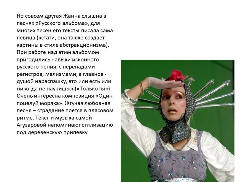 Но совсем другая Жанна слышна в песнях «Русского альбома», для многих песен его тексты писала сама певица (кстати, она также создает картины в стиле абстракционизма)