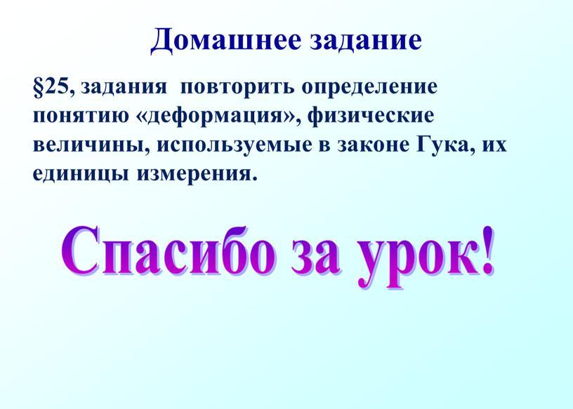 Домашнее задание §25, задания повторить определение понятию «деформация», физические величины, используемые в законе