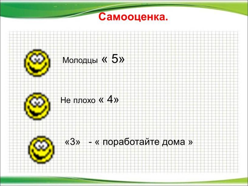 Самооценка. Молодцы « 5» Не плохо « 4» «3» - « поработайте дома »