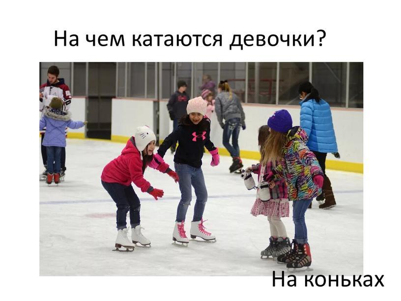На чем катаются девочки? На коньках