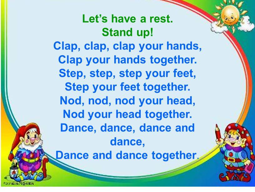 Let's have a rest. Stand up! Clap, clap, clap your hands,