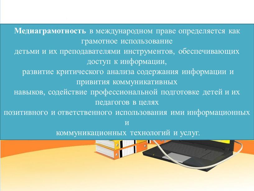 Медиаграмотность в международном праве определяется как грамотное использование детьми и их преподавателями инструментов, обеспечивающих доступ к информации, развитие критического анализа содержания информации и привития коммуникативных…