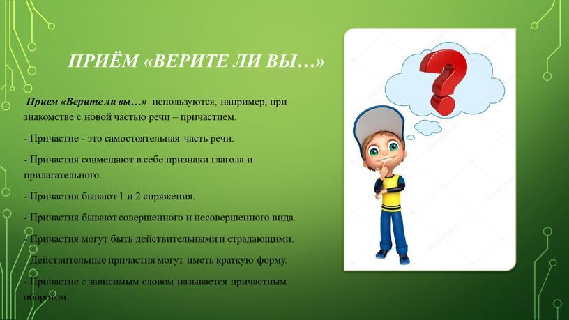Приём «Верите ли вы…» Прием «Верите ли вы…» используются, например, при знакомстве с новой частью речи – причастием