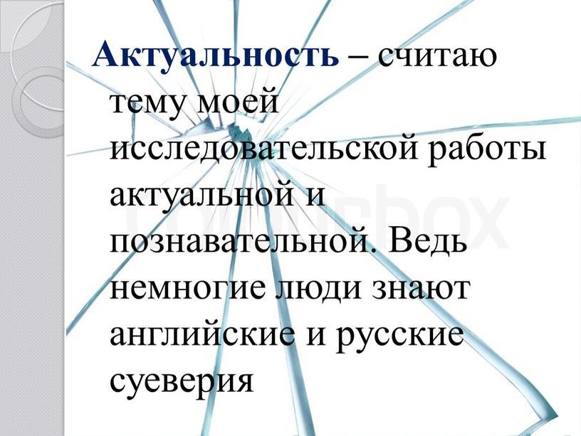 Актуальность – считаю тему моей исследовательской работы актуальной и познавательной