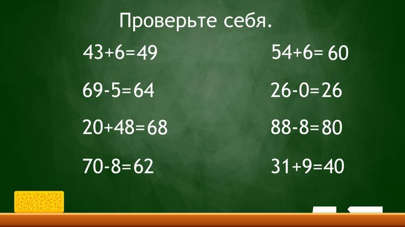 Проверьте себя. 54+6= 26-0= 88-8= 31+9= 49 64 68 62 60 26 80 40 43+6= 69-5= 20+48= 70-8=