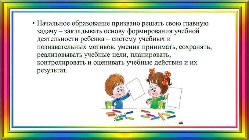 Начальное образование призвано решать свою главную задачу – закладывать основу формирования учебной деятельности ребенка – систему учебных и познавательных мотивов, умения принимать, сохранять, реализовывать учебные…