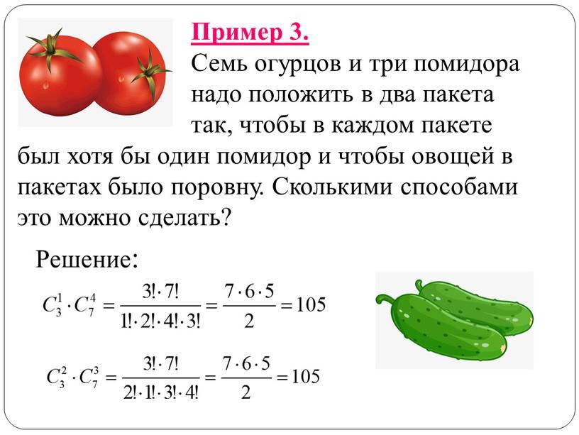 Пример 3. Семь огурцов и три помидора надо положить в два пакета так, чтобы в каждом пакете был хотя бы один помидор и чтобы овощей…