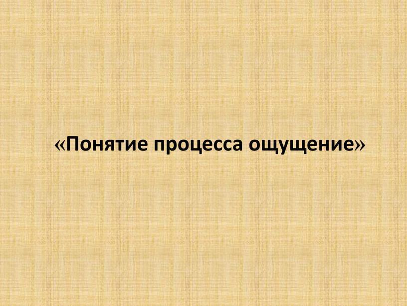 «Понятие процесса ощущение»
