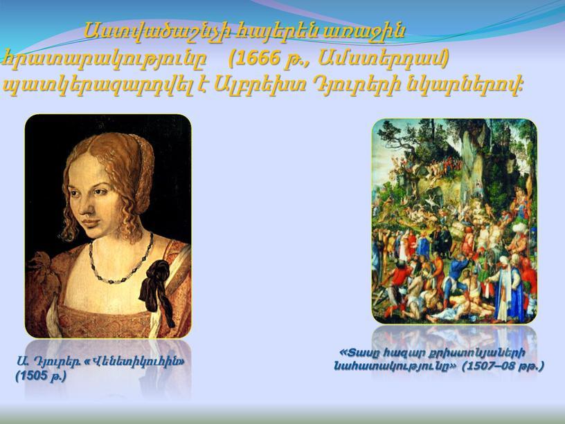 Աստվածաշնչի հայերեն առաջին հրատարակությունը (1666 թ., Ամստերդամ) պատկերազարդվել է Ալբրեխտ Դյուրերի նկարներով: «Տասը հազար քրիստոնյաների նահատակությունը» (1507–08 թթ.) Ա. Դյուրեր. «Վենետիկուհին» (1505 թ.)