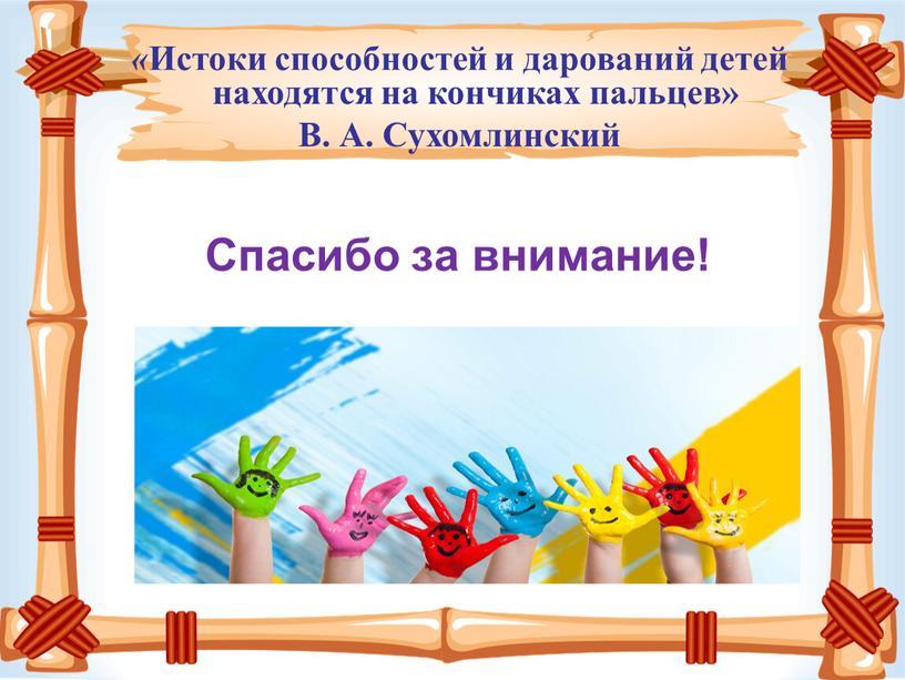Спасибо за внимание! « Истоки способностей и дарований детей находятся на кончиках пальцев»