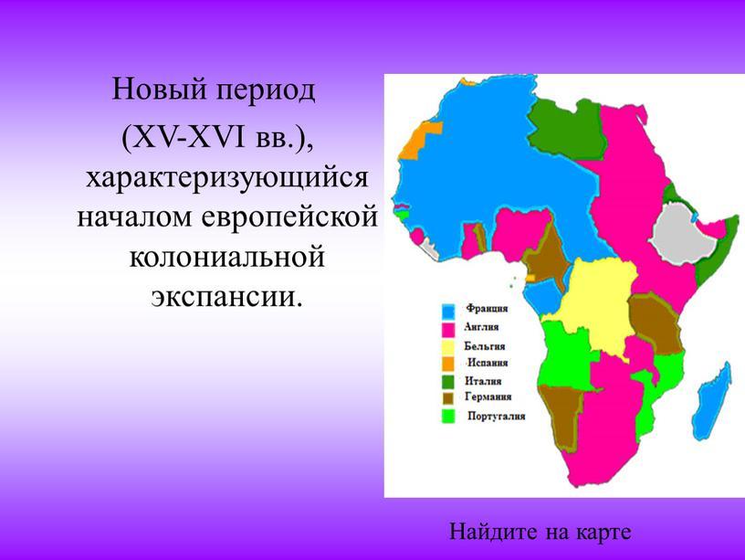 Новый период (XV-XVI вв.), характеризующийся началом европейской колониальной экспансии