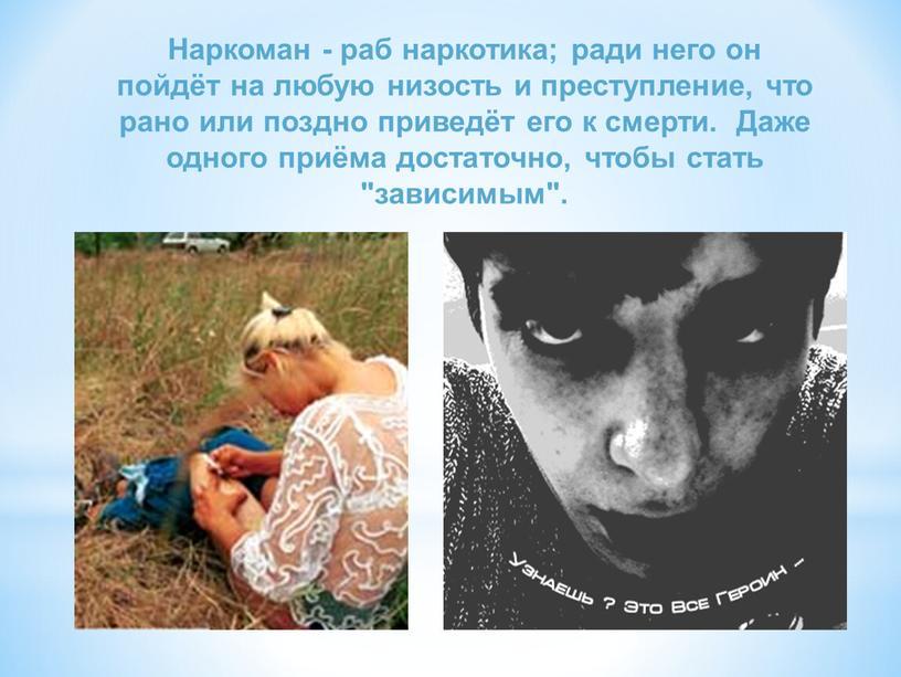 Наркоман - раб наркотика; ради него он пойдёт на любую низость и преступление, что рано или поздно приведёт его к смерти