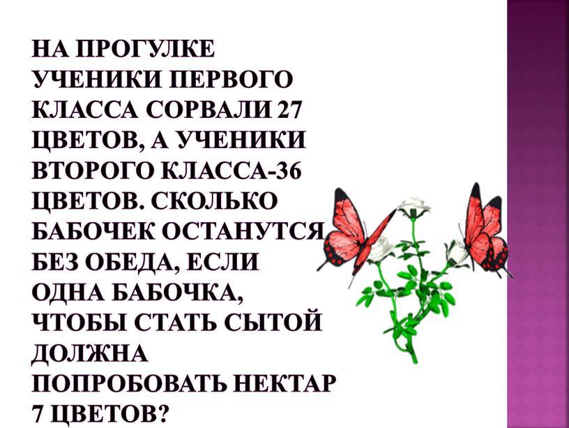 Сколько бабочек останутся без обеда, если одна бабочка, чтобы стать сытой должна попробовать нектар 7 цветов?