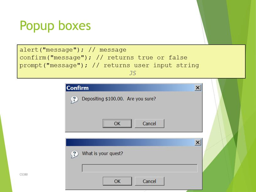 "Popup boxes CS380 29 alert(""message""); // message confirm(""message""); // returns true or false prompt(""message""); // returns user input string"