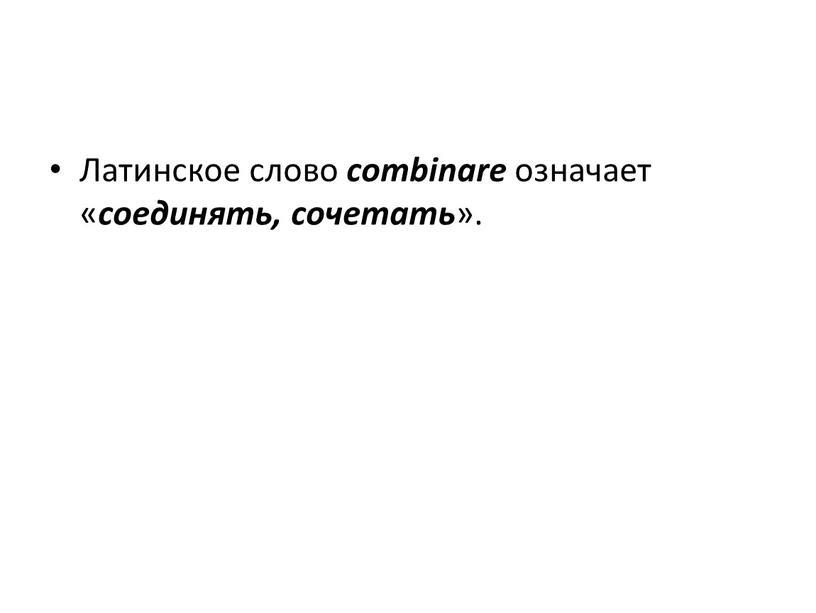 Латинское слово combinare означает « соединять, сочетать »