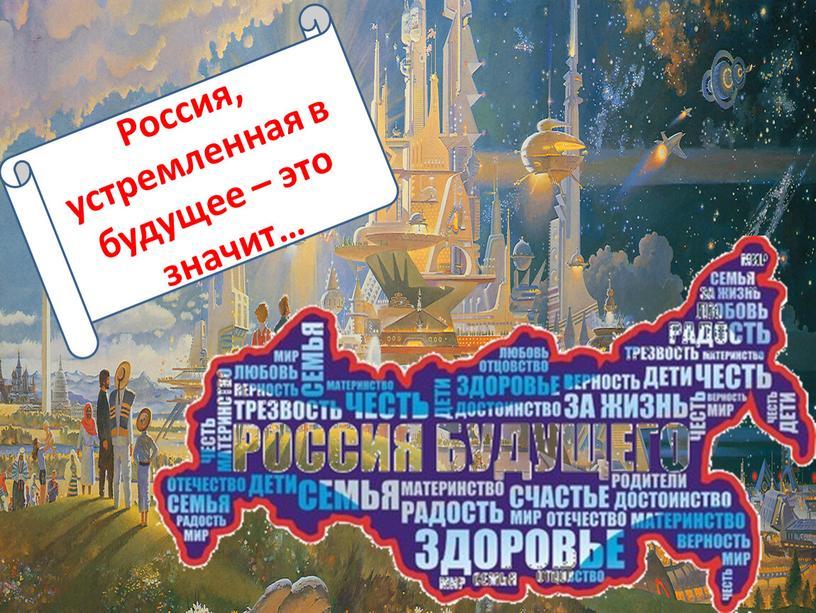 Россия, устремленная в будущее – это значит…