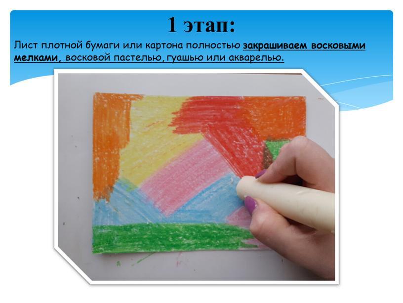 Лист плотной бумаги или картона полностью закрашиваем восковыми мелками, восковой пастелью, гуашью или акварелью