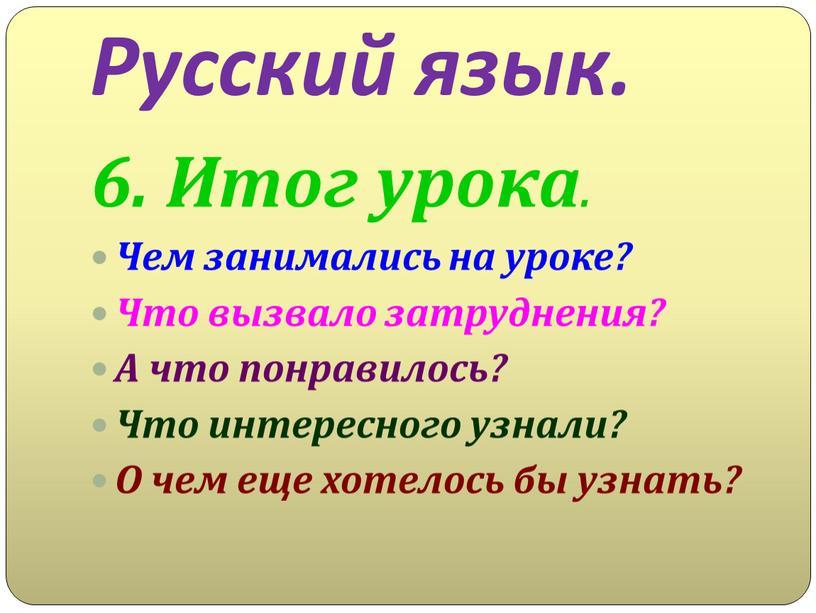 Русский язык. 6. Итог урока. Чем занимались на уроке?